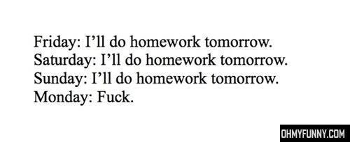 I forgot to do homework, because I am a huge slacker.